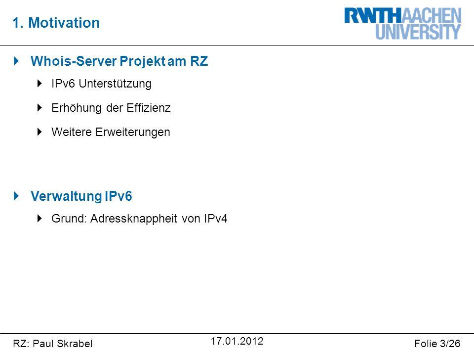RZ: Paul SkrabelFolie 3/26 17.01.2012  Whois-Server Projekt am RZ  IPv6 Unterstützung  Erhöhung der Effizienz  Weitere Erweiterungen  Verwaltung IPv6  Grund: Adressknappheit von IPv4 1.