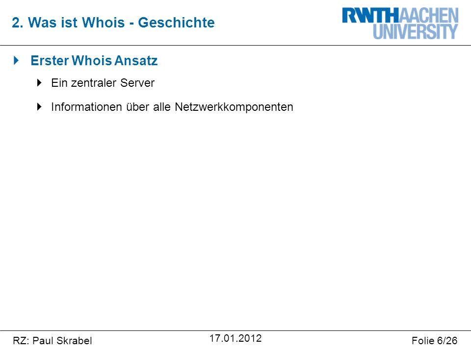 RZ: Paul SkrabelFolie 6/26 17.01.2012  Erster Whois Ansatz  Ein zentraler Server  Informationen über alle Netzwerkkomponenten 2.