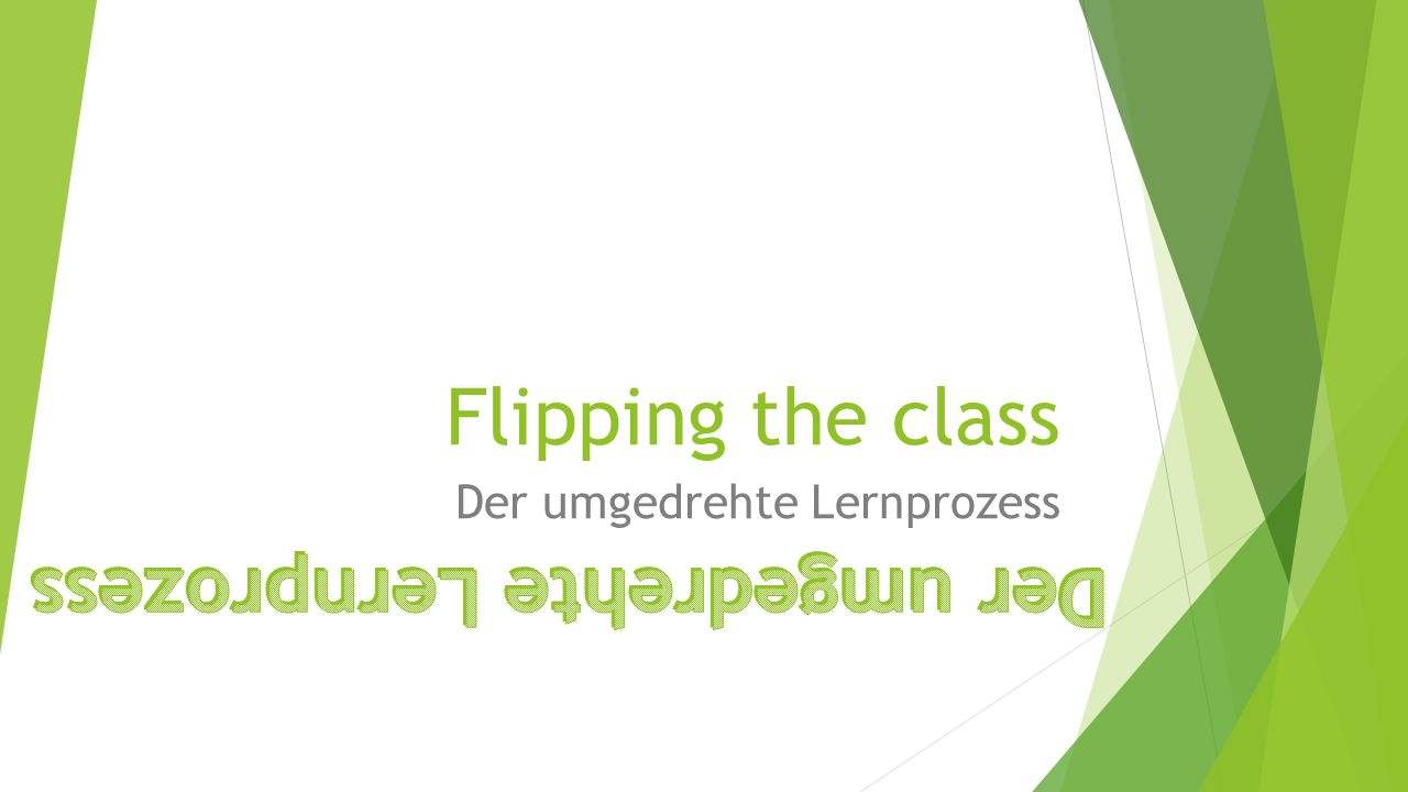 Flipping the class Der umgedrehte Lernprozess