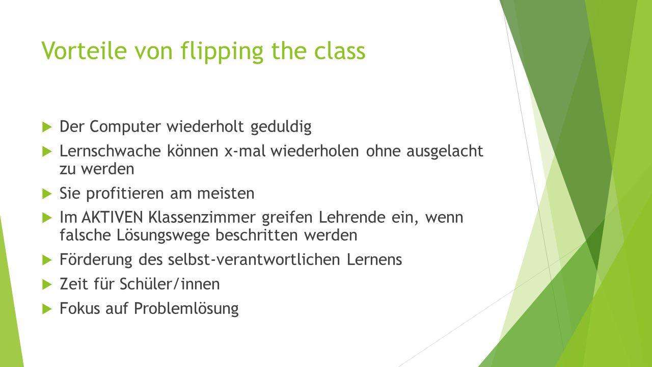 Vorteile von flipping the class  Der Computer wiederholt geduldig  Lernschwache können x-mal wiederholen ohne ausgelacht zu werden  Sie profitieren