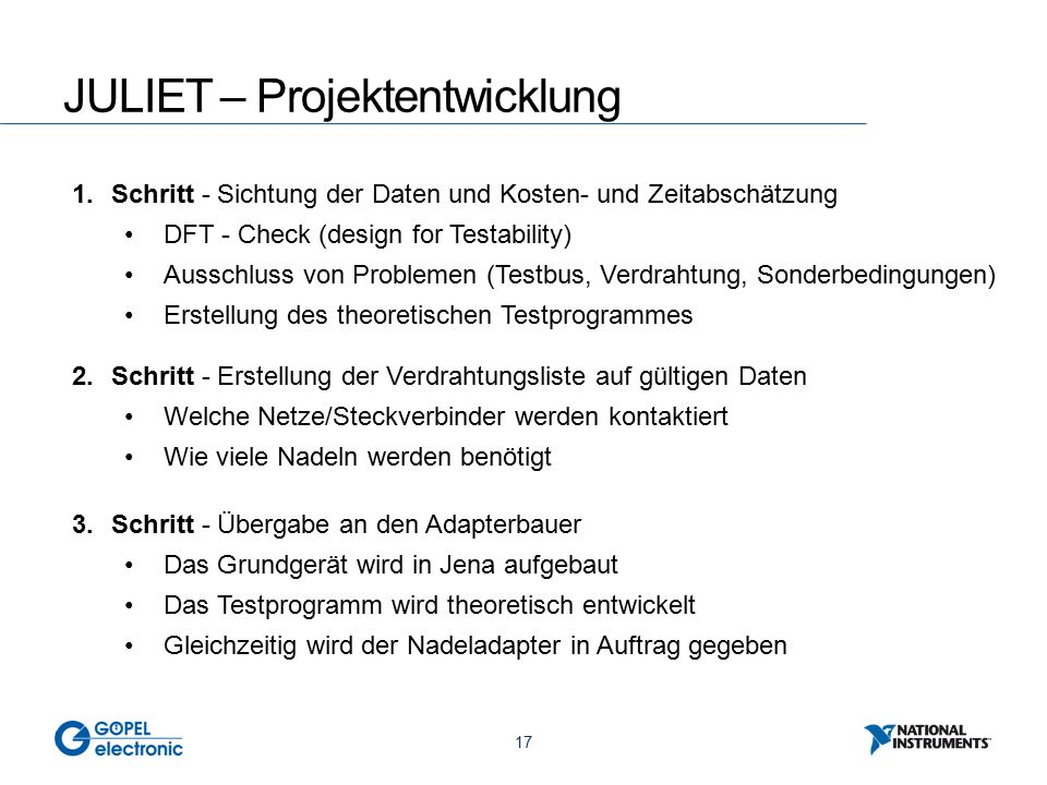17 JULIET – Projektentwicklung 1.Schritt - Sichtung der Daten und Kosten- und Zeitabschätzung DFT - Check (design for Testability) Ausschluss von Problemen (Testbus, Verdrahtung, Sonderbedingungen) Erstellung des theoretischen Testprogrammes 2.Schritt - Erstellung der Verdrahtungsliste auf gültigen Daten Welche Netze/Steckverbinder werden kontaktiert Wie viele Nadeln werden benötigt 3.Schritt - Übergabe an den Adapterbauer Das Grundgerät wird in Jena aufgebaut Das Testprogramm wird theoretisch entwickelt Gleichzeitig wird der Nadeladapter in Auftrag gegeben