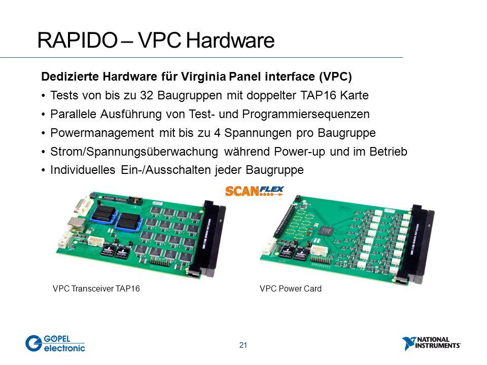 21 RAPIDO – VPC Hardware Dedizierte Hardware für Virginia Panel interface (VPC) Tests von bis zu 32 Baugruppen mit doppelter TAP16 Karte Parallele Ausführung von Test- und Programmiersequenzen Powermanagement mit bis zu 4 Spannungen pro Baugruppe Strom/Spannungsüberwachung während Power-up und im Betrieb Individuelles Ein-/Ausschalten jeder Baugruppe VPC Transceiver TAP16VPC Power Card