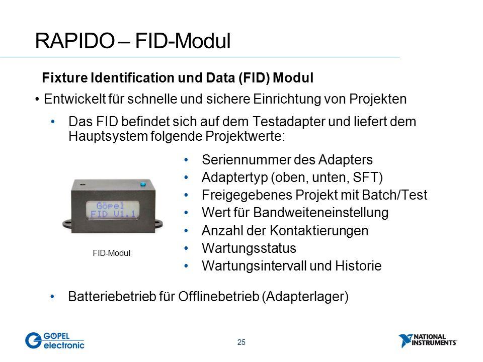 25 RAPIDO – FID-Modul Entwickelt für schnelle und sichere Einrichtung von Projekten FID-Modul Das FID befindet sich auf dem Testadapter und liefert dem Hauptsystem folgende Projektwerte: Seriennummer des Adapters Adaptertyp (oben, unten, SFT) Freigegebenes Projekt mit Batch/Test Wert für Bandweiteneinstellung Anzahl der Kontaktierungen Wartungsstatus Wartungsintervall und Historie Batteriebetrieb für Offlinebetrieb (Adapterlager) Fixture Identification und Data (FID) Modul