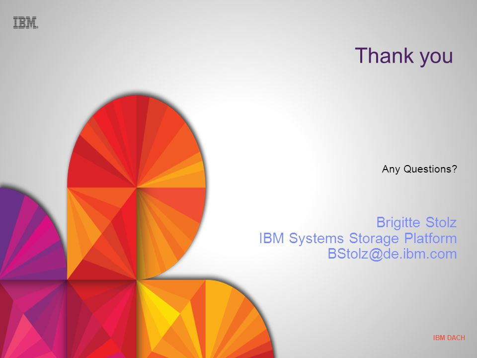 IBM DACH Thank you Any Questions? Brigitte Stolz IBM Systems Storage Platform BStolz@de.ibm.com