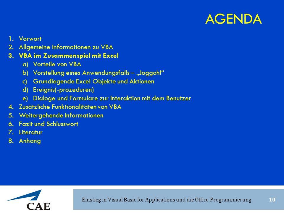 """1.Vorwort 2.Allgemeine Informationen zu VBA 3.VBA im Zusammenspiel mit Excel a)Vorteile von VBA b)Vorstellung eines Anwendungsfalls – """"Joggoh! c)Grundlegende Excel Objekte und Aktionen d)Ereignis(-prozeduren) e)Dialoge und Formulare zur Interaktion mit dem Benutzer 4.Zusätzliche Funktionalitäten von VBA 5.Weitergehende Informationen 6.Fazit und Schlusswort 7.Literatur 8.Anhang AGENDA Einstieg in Visual Basic for Applications und die Office Programmierung10"""