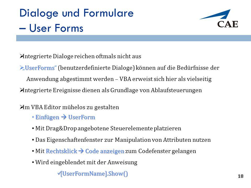 """Dialoge und Formulare – User Forms  Im VBA Editor mühelos zu gestalten Einfügen  UserForm Mit Drag&Drop angebotene Steuerelemente platzieren Das Eigenschaftenfenster zur Manipulation von Attributen nutzen Rechtsklick  Code anzeigen Mit Rechtsklick  Code anzeigen zum Codefenster gelangen Wird eingeblendet mit der Anweisung [UserFormName].Show() [UserFormName].Show() 21  Integrierte Dialoge reichen oftmals nicht aus UserForms  """"UserForms (benutzerdefinierte Dialoge) können auf die Bedürfnisse der Anwendung abgestimmt werden – VBA erweist sich hier als vielseitig  Integrierte Ereignisse dienen als Grundlage von Ablaufsteuerungen 18"""