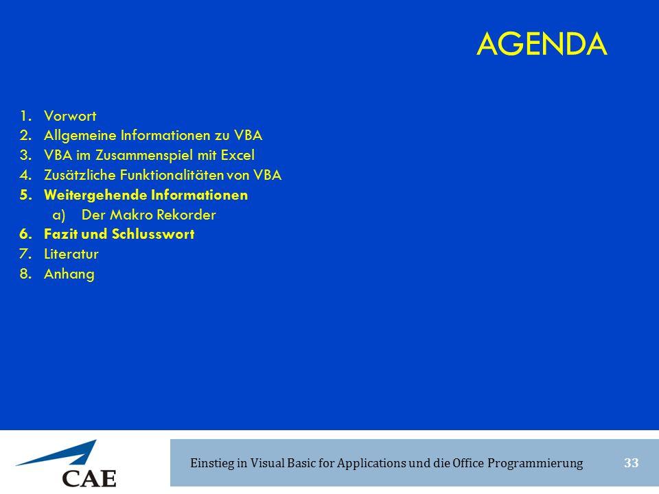 1.Vorwort 2.Allgemeine Informationen zu VBA 3.VBA im Zusammenspiel mit Excel 4.Zusätzliche Funktionalitäten von VBA 5.Weitergehende Informationen a) Der Makro Rekorder 6.Fazit und Schlusswort 7.Literatur 8.Anhang AGENDA Einstieg in Visual Basic for Applications und die Office Programmierung33
