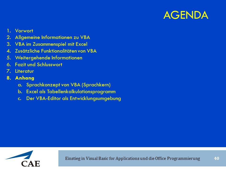 1.Vorwort 2.Allgemeine Informationen zu VBA 3.VBA im Zusammenspiel mit Excel 4.Zusätzliche Funktionalitäten von VBA 5.Weitergehende Informationen 6.Fazit und Schlusswort 7.Literatur 8.Anhang a.Sprachkonzept von VBA (Sprachkern) b.Excel als Tabellenkalkulationsprogramm c.Der VBA-Editor als Entwicklungsumgebung AGENDA Einstieg in Visual Basic for Applications und die Office Programmierung40