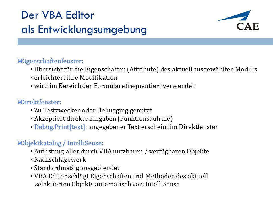 Der VBA Editor als Entwicklungsumgebung  Eigenschaftenfenster: Übersicht für die Eigenschaften (Attribute) des aktuell ausgewählten Moduls erleichtert ihre Modifikation wird im Bereich der Formulare frequentiert verwendet  Direktfenster: Zu Testzwecken oder Debugging genutzt Akzeptiert direkte Eingaben (Funktionsaufrufe) Debug.Print[text]: Debug.Print[text]: angegebener Text erscheint im Direktfenster  Objektkatalog / IntelliSense: Auflistung aller durch VBA nutzbaren / verfügbaren Objekte Nachschlagewerk Standardmäßig ausgeblendet VBA Editor schlägt Eigenschaften und Methoden des aktuell selektierten Objekts automatisch vor: IntelliSense 59