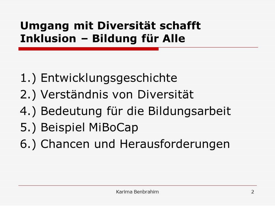 Umgang mit Diversität schafft Inklusion – Bildung für Alle 1.) Entwicklungsgeschichte 2.) Verständnis von Diversität 4.) Bedeutung für die Bildungsarbeit 5.) Beispiel MiBoCap 6.) Chancen und Herausforderungen 2Karima Benbrahim