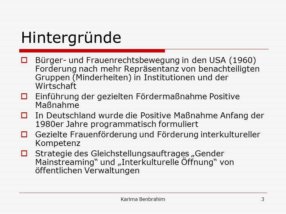 """Hintergründe  Bürger- und Frauenrechtsbewegung in den USA (1960) Forderung nach mehr Repräsentanz von benachteiligten Gruppen (Minderheiten) in Institutionen und der Wirtschaft  Einführung der gezielten Fördermaßnahme Positive Maßnahme  In Deutschland wurde die Positive Maßnahme Anfang der 1980er Jahre programmatisch formuliert  Gezielte Frauenförderung und Förderung interkultureller Kompetenz  Strategie des Gleichstellungsauftrages """"Gender Mainstreaming und """"Interkulturelle Öffnung von öffentlichen Verwaltungen 3Karima Benbrahim"""