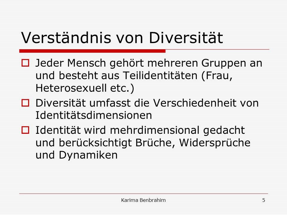 Verständnis von Diversität  Jeder Mensch gehört mehreren Gruppen an und besteht aus Teilidentitäten (Frau, Heterosexuell etc.)  Diversität umfasst die Verschiedenheit von Identitätsdimensionen  Identität wird mehrdimensional gedacht und berücksichtigt Brüche, Widersprüche und Dynamiken 5Karima Benbrahim
