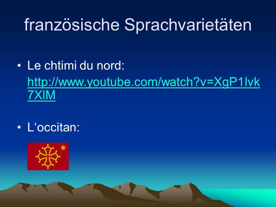 französische Sprachvarietäten Le chtimi du nord: http://www.youtube.com/watch v=XgP1Ivk 7XlM L'occitan: