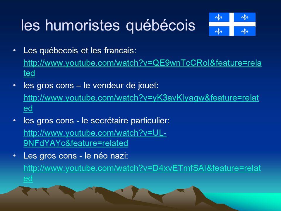 les humoristes québécois Les québecois et les francais: http://www.youtube.com/watch v=QE9wnTcCRoI&feature=rela ted les gros cons – le vendeur de jouet: http://www.youtube.com/watch v=yK3avKIyagw&feature=relat ed les gros cons - le secrétaire particulier: http://www.youtube.com/watch v=UL- 9NFdYAYc&feature=related Les gros cons - le néo nazi: http://www.youtube.com/watch v=D4xvETmfSAI&feature=relat ed