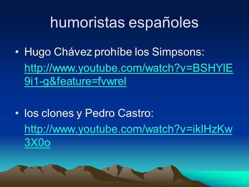 humoristas españoles Hugo Chávez prohíbe los Simpsons: http://www.youtube.com/watch v=BSHYlE 9i1-g&feature=fvwrel los clones y Pedro Castro: http://www.youtube.com/watch v=iklHzKw 3X0o