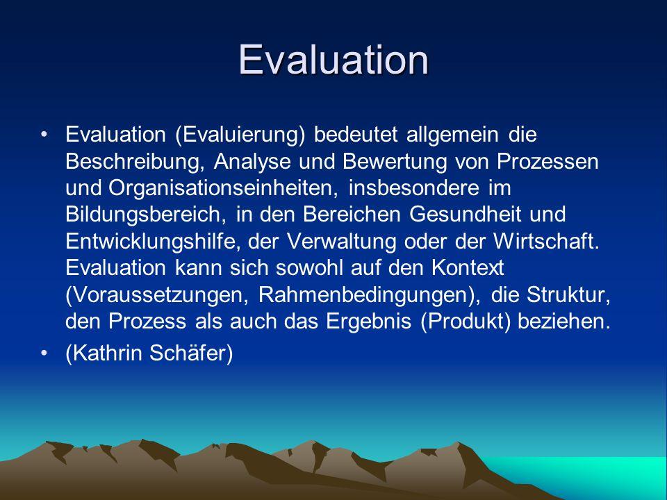 Evaluation Evaluation (Evaluierung) bedeutet allgemein die Beschreibung, Analyse und Bewertung von Prozessen und Organisationseinheiten, insbesondere im Bildungsbereich, in den Bereichen Gesundheit und Entwicklungshilfe, der Verwaltung oder der Wirtschaft.