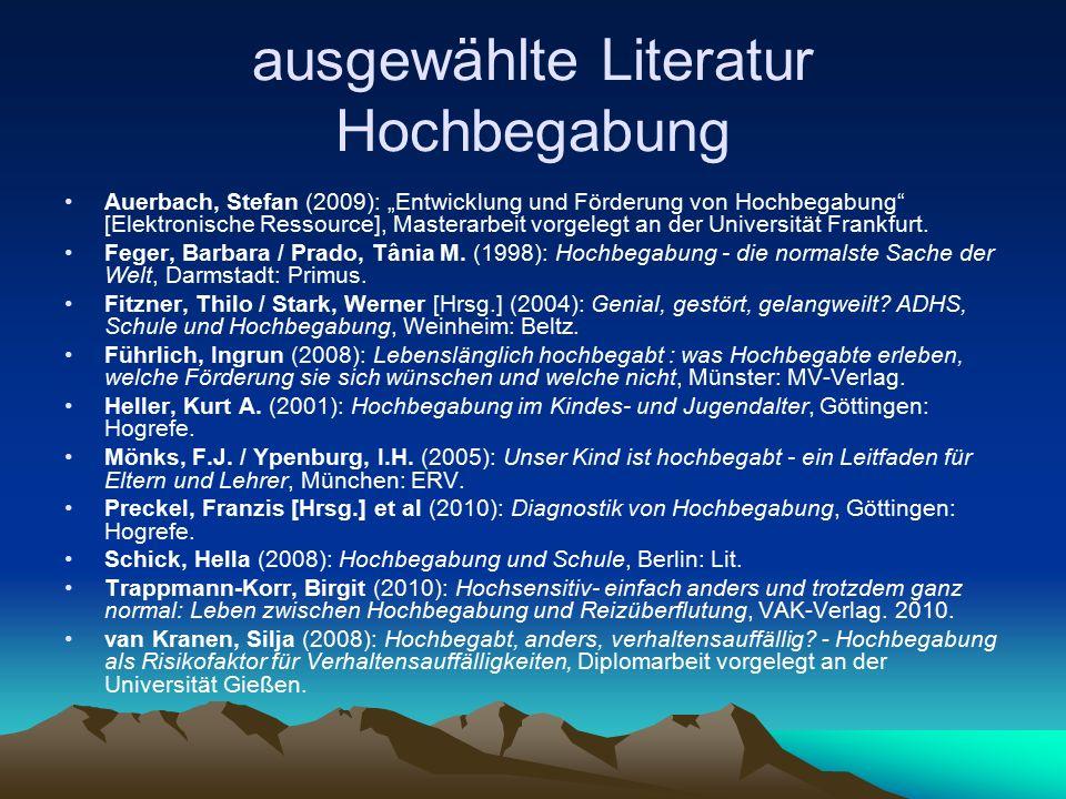 """ausgewählte Literatur Hochbegabung Auerbach, Stefan (2009): """"Entwicklung und Förderung von Hochbegabung [Elektronische Ressource], Masterarbeit vorgelegt an der Universität Frankfurt."""