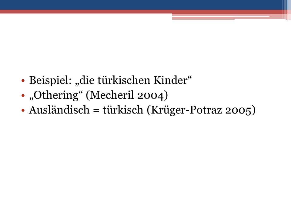 """Beispiel: """"die türkischen Kinder """"Othering (Mecheril 2004) Ausländisch = türkisch (Krüger-Potraz 2005)"""
