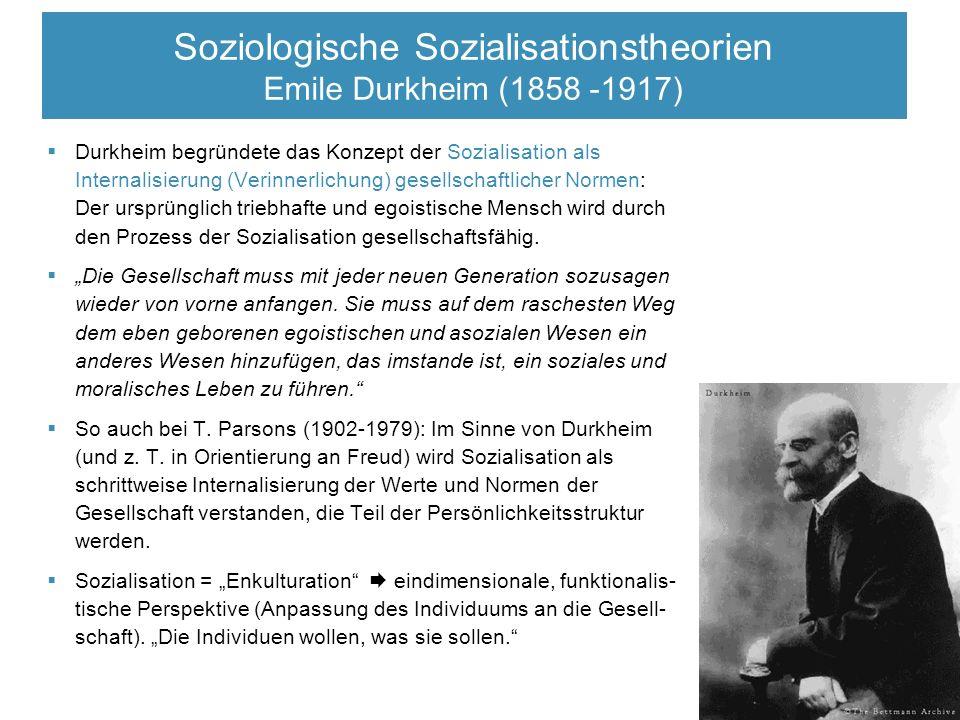  Durkheim begründete das Konzept der Sozialisation als Internalisierung (Verinnerlichung) gesellschaftlicher Normen: Der ursprünglich triebhafte und egoistische Mensch wird durch den Prozess der Sozialisation gesellschaftsfähig.