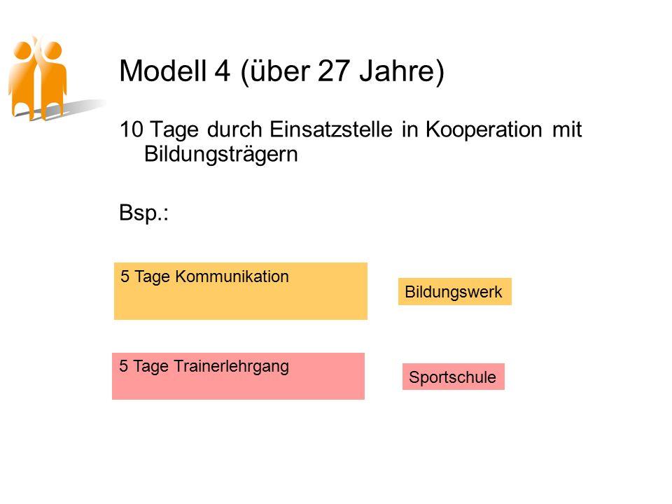 Modell 4 (über 27 Jahre) 10 Tage durch Einsatzstelle in Kooperation mit Bildungsträgern Bsp.: 5 Tage Kommunikation 5 Tage Trainerlehrgang Bildungswerk Sportschule