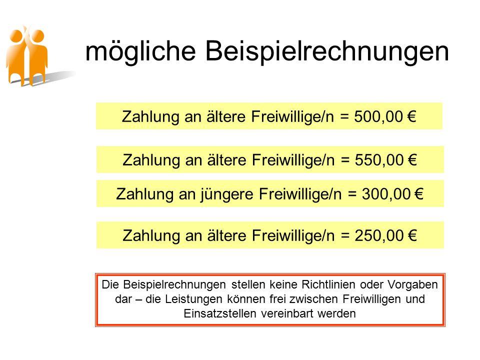 mögliche Beispielrechnungen Zahlung an ältere Freiwillige/n = 500,00 € Zahlung an ältere Freiwillige/n = 550,00 € Zahlung an jüngere Freiwillige/n = 300,00 € Zahlung an ältere Freiwillige/n = 250,00 € Die Beispielrechnungen stellen keine Richtlinien oder Vorgaben dar – die Leistungen können frei zwischen Freiwilligen und Einsatzstellen vereinbart werden