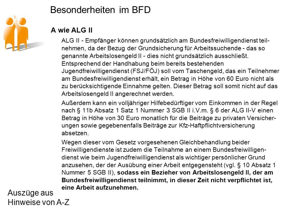 Besonderheiten im BFD A wie ALG II ALG II - Empfänger können grundsätzlich am Bundesfreiwilligendienst teil- nehmen, da der Bezug der Grundsicherung für Arbeitssuchende - das so genannte Arbeitslosengeld II - dies nicht grundsätzlich ausschließt.