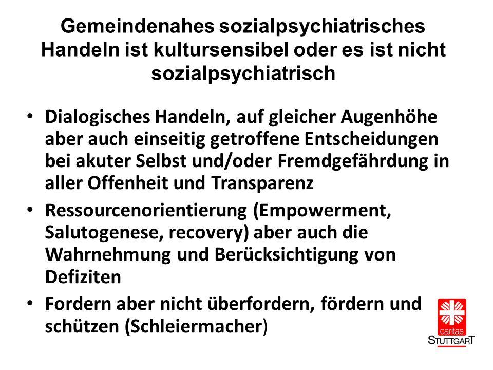 Gemeindenahes sozialpsychiatrisches Handeln ist kultursensibel oder es ist nicht sozialpsychiatrisch Dialogisches Handeln, auf gleicher Augenhöhe aber auch einseitig getroffene Entscheidungen bei akuter Selbst und/oder Fremdgefährdung in aller Offenheit und Transparenz Ressourcenorientierung (Empowerment, Salutogenese, recovery) aber auch die Wahrnehmung und Berücksichtigung von Defiziten Fordern aber nicht überfordern, fördern und schützen (Schleiermacher)
