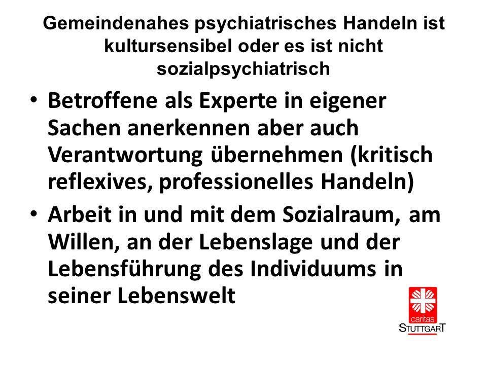 Gemeindenahes psychiatrisches Handeln ist kultursensibel oder es ist nicht sozialpsychiatrisch Betroffene als Experte in eigener Sachen anerkennen aber auch Verantwortung übernehmen (kritisch reflexives, professionelles Handeln) Arbeit in und mit dem Sozialraum, am Willen, an der Lebenslage und der Lebensführung des Individuums in seiner Lebenswelt