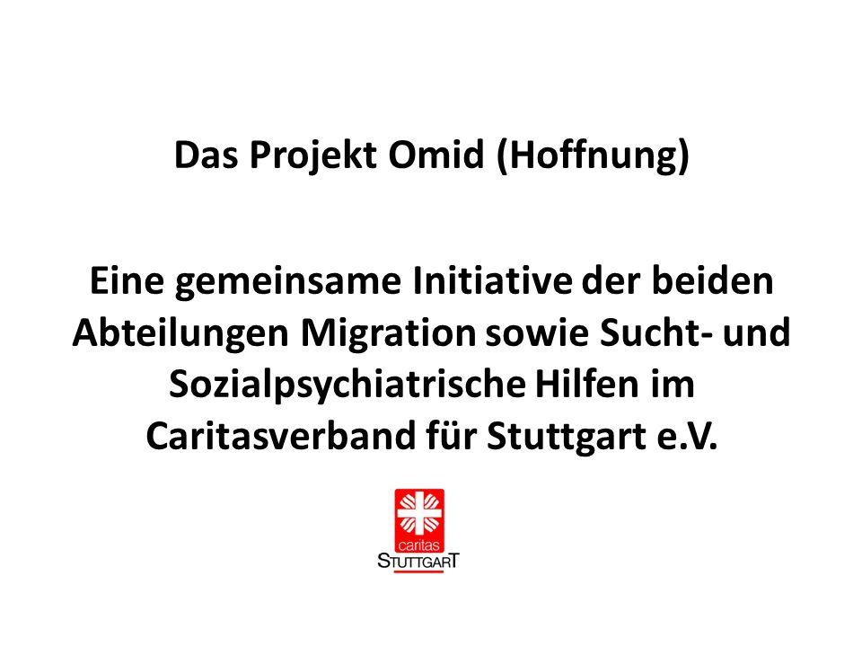 Das Projekt Omid (Hoffnung) Eine gemeinsame Initiative der beiden Abteilungen Migration sowie Sucht- und Sozialpsychiatrische Hilfen im Caritasverband für Stuttgart e.V.