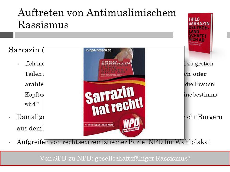 """Auftreten von Antimuslimischem Rassismus Sarrazin (2010): Deutschland schafft sich ab """"Ich möchte nicht, dass das Land meiner Enkel und Urenkel zu großen Teilen muslimisch ist, dass dort über weite Strecken türkisch oder arabisch (Anmerkung: Ethnisierung!) gesprochen wird, die Frauen Kopftuch tragen und der Tagesrhytmus vom Ruf der Muezzine bestimm t wird. Damaliger Innenminister Friedrich (CSU): """"Sarrazin spricht Bürgern aus dem Herzen Aufgreifen von rechtsextremistischer Partei NPD für Wahlplakat Von SPD zu NPD: gesellschaftsfähiger Rassismus"""