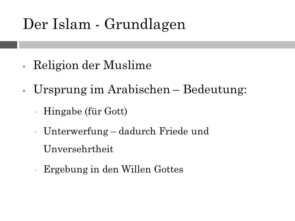 Der Islam - Grundlagen Religion der Muslime Ursprung im Arabischen – Bedeutung: Hingabe (für Gott) Unterwerfung – dadurch Friede und Unversehrtheit Ergebung in den Willen Gottes