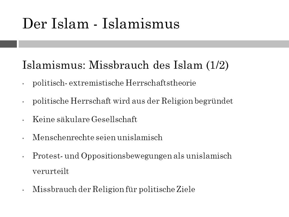 Der Islam - Islamismus Islamismus: Missbrauch des Islam (1/2) politisch- extremistische Herrschaftstheorie politische Herrschaft wird aus der Religion begründet Keine säkulare Gesellschaft Menschenrechte seien unislamisch Protest- und Oppositionsbewegungen als unislamisch verurteilt Missbrauch der Religion für politische Ziele