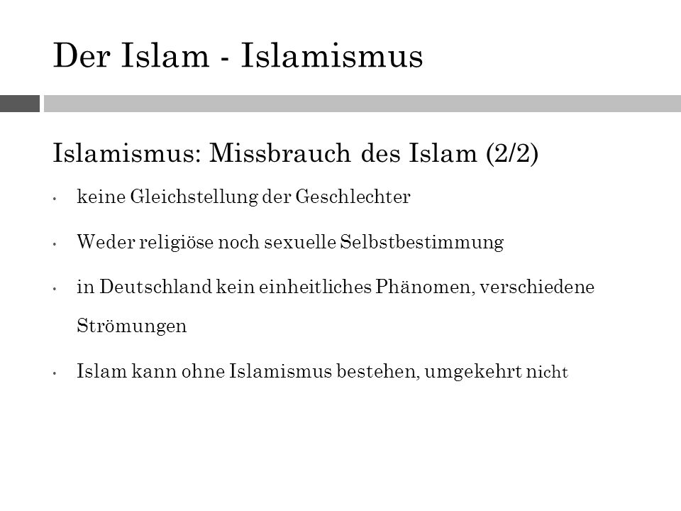 Der Islam - Islamismus Islamismus: Missbrauch des Islam (2/2) keine Gleichstellung der Geschlechter Weder religiöse noch sexuelle Selbstbestimmung in