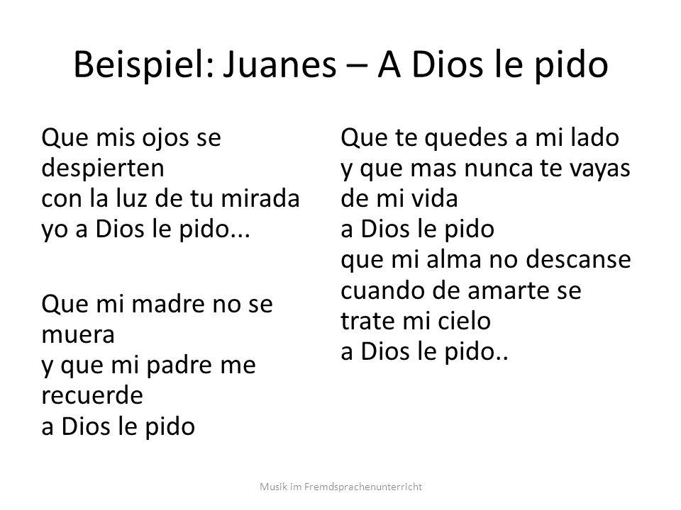 Beispiel: Juanes – A Dios le pido Que mis ojos se despierten con la luz de tu mirada yo a Dios le pido...