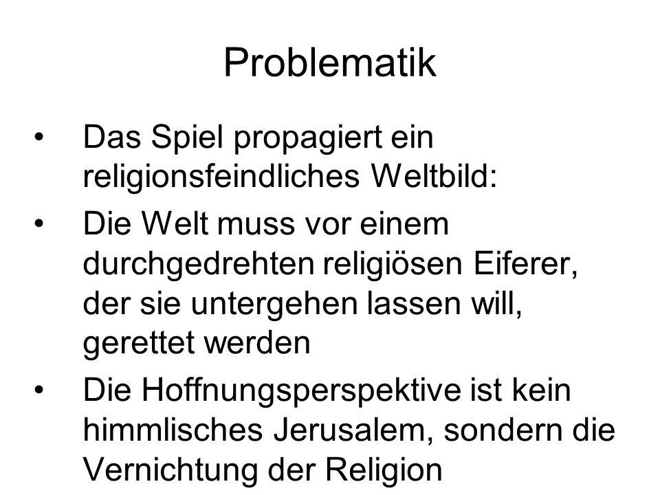 Problematik Das Spiel propagiert ein religionsfeindliches Weltbild: Die Welt muss vor einem durchgedrehten religiösen Eiferer, der sie untergehen lass