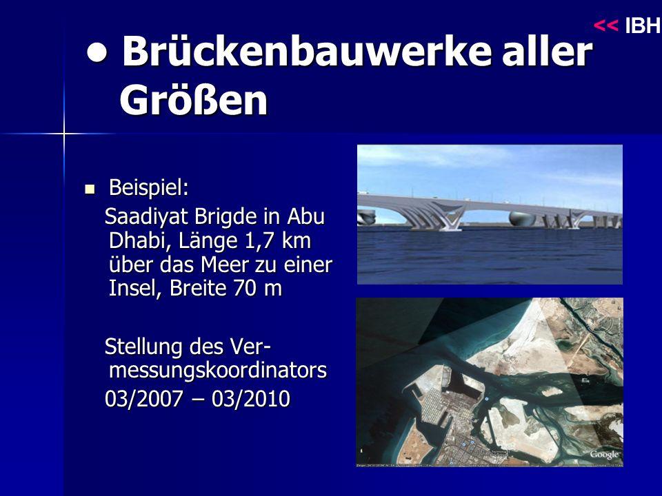 Brückenbauwerke aller Größen Brückenbauwerke aller Größen Beispiel: Beispiel: Saadiyat Brigde in Abu Dhabi, Länge 1,7 km über das Meer zu einer Insel, Breite 70 m Saadiyat Brigde in Abu Dhabi, Länge 1,7 km über das Meer zu einer Insel, Breite 70 m Stellung des Ver- messungskoordinators Stellung des Ver- messungskoordinators 03/2007 – 03/2010 03/2007 – 03/2010 << IBH