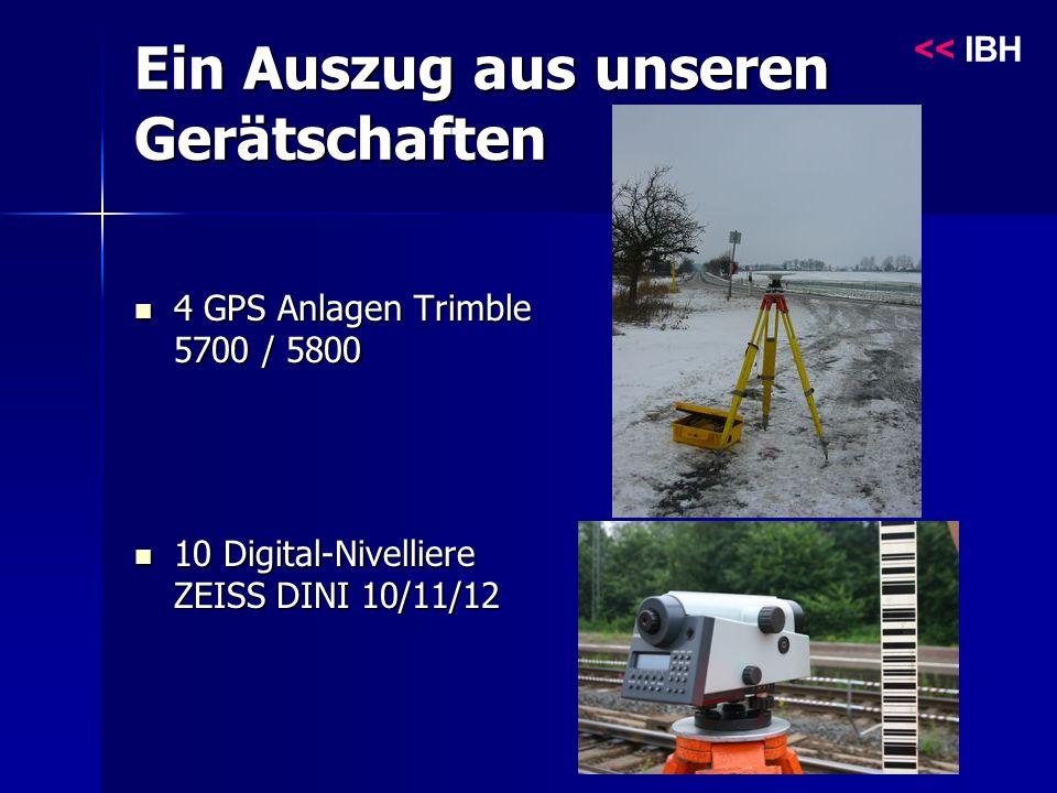Ein Auszug aus unseren Gerätschaften 4 GPS Anlagen Trimble 5700 / 5800 4 GPS Anlagen Trimble 5700 / 5800 10 Digital-Nivelliere ZEISS DINI 10/11/12 10 Digital-Nivelliere ZEISS DINI 10/11/12 << IBH