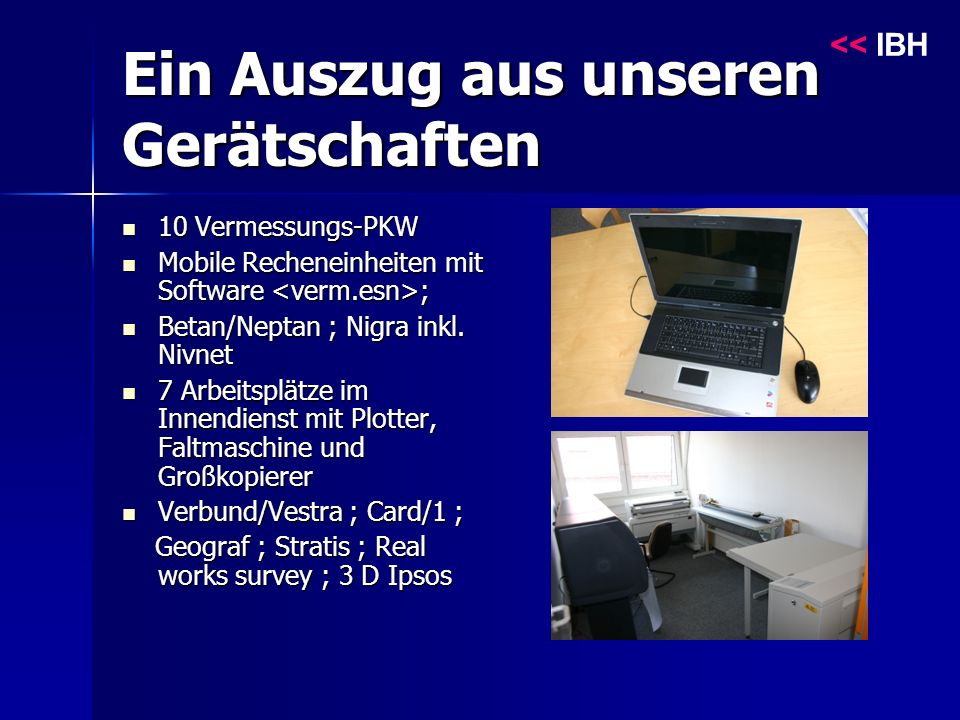 Ein Auszug aus unseren Gerätschaften 10 Vermessungs-PKW 10 Vermessungs-PKW Mobile Recheneinheiten mit Software ; Mobile Recheneinheiten mit Software ; Betan/Neptan ; Nigra inkl.