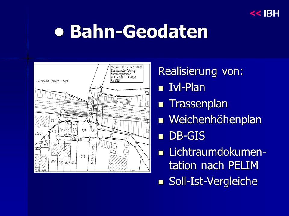 Bahn-Geodaten Bahn-Geodaten Realisierung von: Ivl-Plan Ivl-Plan Trassenplan Trassenplan Weichenhöhenplan Weichenhöhenplan DB-GIS DB-GIS Lichtraumdokumen- tation nach PELIM Lichtraumdokumen- tation nach PELIM Soll-Ist-Vergleiche Soll-Ist-Vergleiche << IBH