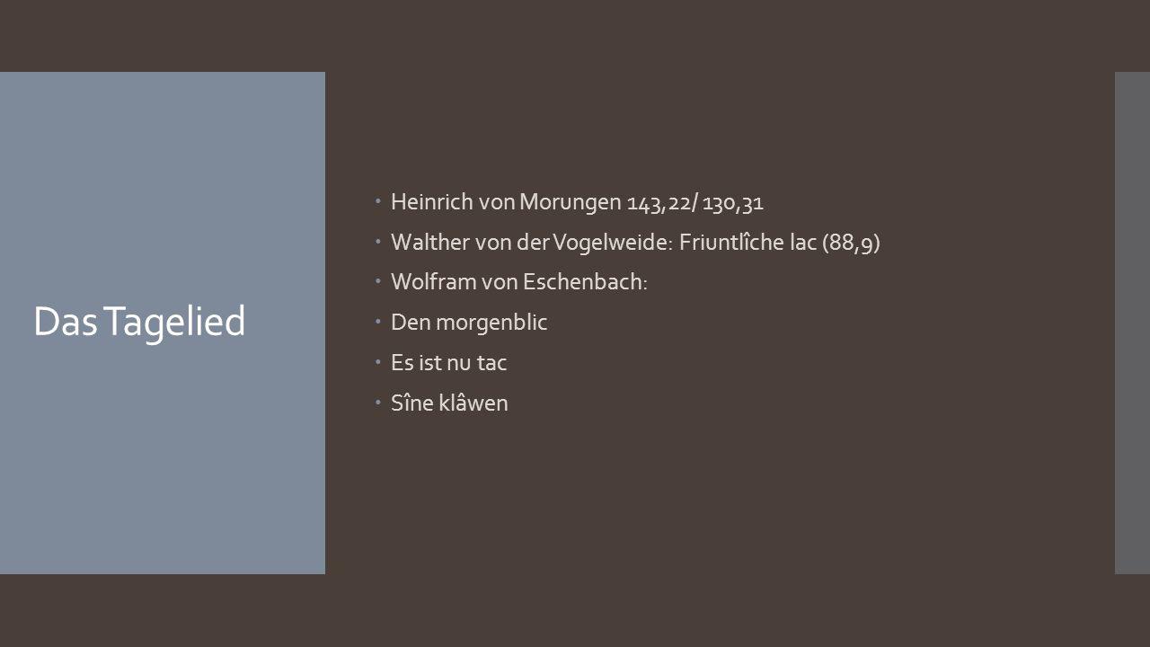 Das Tagelied  Heinrich von Morungen 143,22/ 130,31  Walther von der Vogelweide: Friuntlîche lac (88,9)  Wolfram von Eschenbach:  Den morgenblic  Es ist nu tac  Sîne klâwen