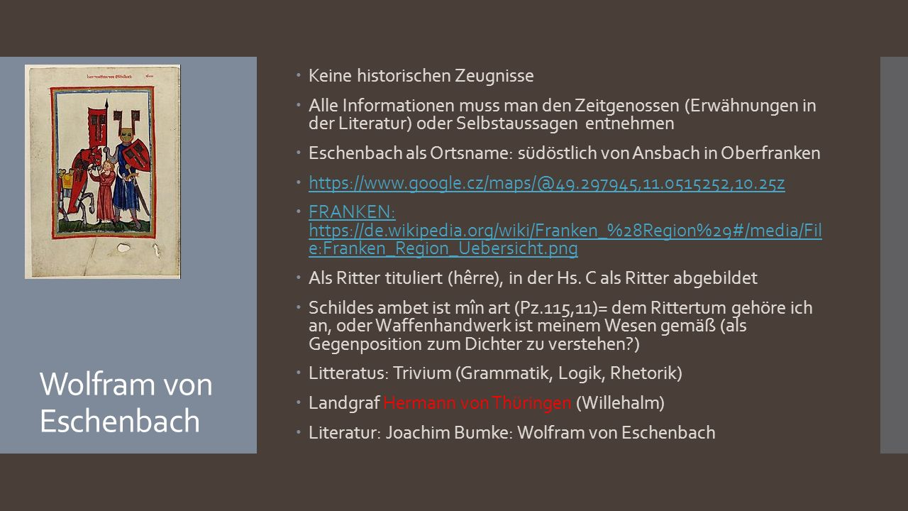 Wolfram von Eschenbach  Keine historischen Zeugnisse  Alle Informationen muss man den Zeitgenossen (Erwähnungen in der Literatur) oder Selbstaussagen entnehmen  Eschenbach als Ortsname: südöstlich von Ansbach in Oberfranken  https://www.google.cz/maps/@49.297945,11.0515252,10.25z https://www.google.cz/maps/@49.297945,11.0515252,10.25z  FRANKEN: https://de.wikipedia.org/wiki/Franken_%28Region%29#/media/Fil e:Franken_Region_Uebersicht.png FRANKEN: https://de.wikipedia.org/wiki/Franken_%28Region%29#/media/Fil e:Franken_Region_Uebersicht.png  Als Ritter tituliert (hêrre), in der Hs.