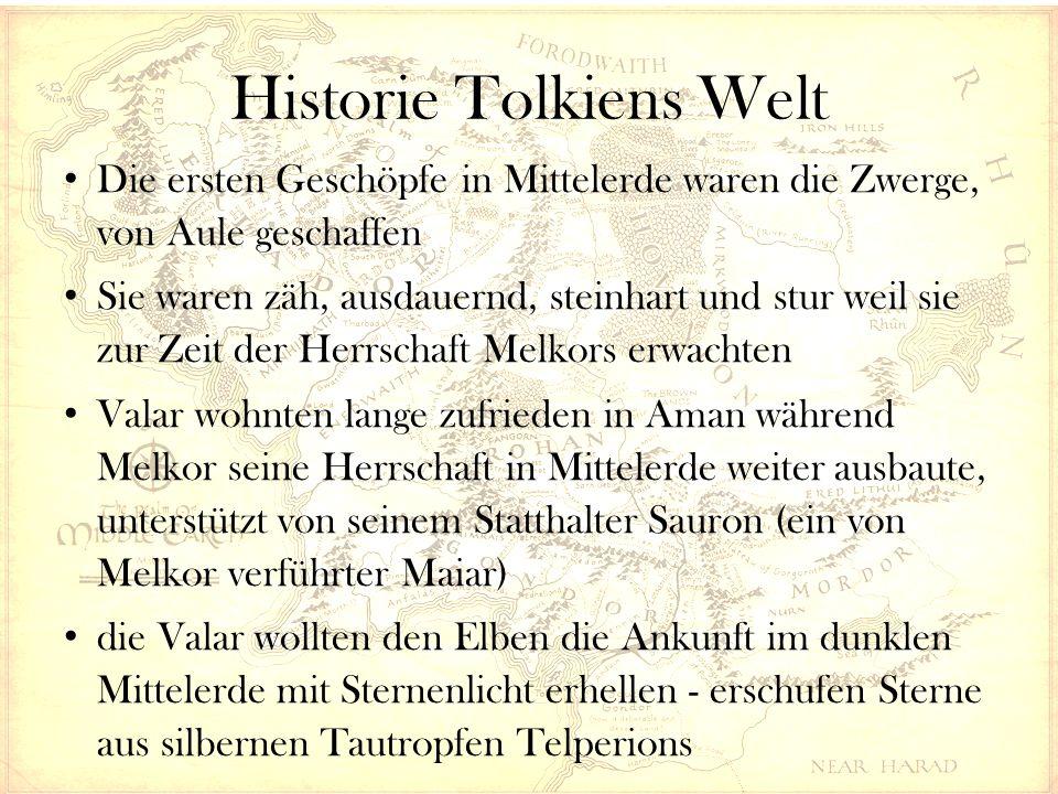 Historie Tolkiens Welt Die ersten Geschöpfe in Mittelerde waren die Zwerge, von Aule geschaffen Sie waren zäh, ausdauernd, steinhart und stur weil sie zur Zeit der Herrschaft Melkors erwachten Valar wohnten lange zufrieden in Aman während Melkor seine Herrschaft in Mittelerde weiter ausbaute, unterstützt von seinem Statthalter Sauron (ein von Melkor verführter Maiar) die Valar wollten den Elben die Ankunft im dunklen Mittelerde mit Sternenlicht erhellen - erschufen Sterne aus silbernen Tautropfen Telperions