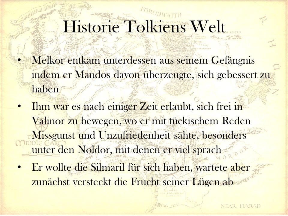 Historie Tolkiens Welt Melkor entkam unterdessen aus seinem Gefängnis indem er Mandos davon überzeugte, sich gebessert zu haben Ihm war es nach einiger Zeit erlaubt, sich frei in Valinor zu bewegen, wo er mit tückischem Reden Missgunst und Unzufriedenheit sähte, besonders unter den Noldor, mit denen er viel sprach Er wollte die Silmaril für sich haben, wartete aber zunächst versteckt die Frucht seiner Lügen ab