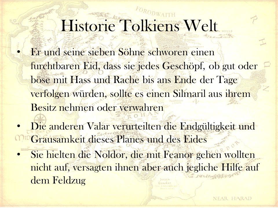 Historie Tolkiens Welt Er und seine sieben Söhne schworen einen furchtbaren Eid, dass sie jedes Geschöpf, ob gut oder böse mit Hass und Rache bis ans Ende der Tage verfolgen würden, sollte es einen Silmaril aus ihrem Besitz nehmen oder verwahren Die anderen Valar verurteilten die Endgültigkeit und Grausamkeit dieses Planes und des Eides Sie hielten die Noldor, die mit Feanor gehen wollten nicht auf, versagten ihnen aber auch jegliche Hilfe auf dem Feldzug
