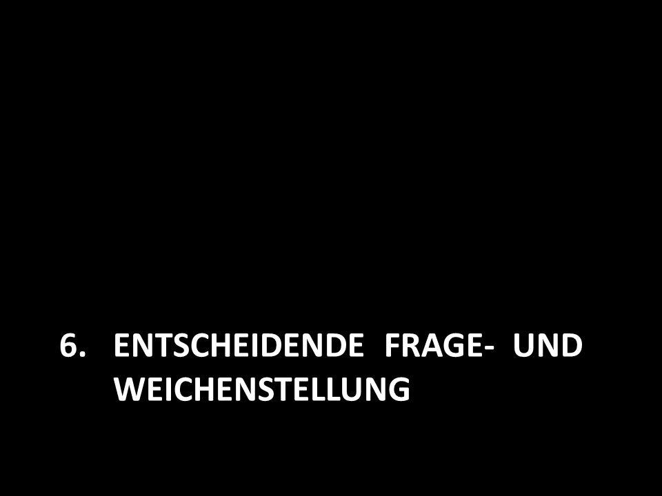 6.ENTSCHEIDENDE FRAGE- UND WEICHENSTELLUNG