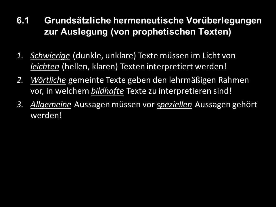 6.1 Grundsätzliche hermeneutische Vorüberlegungen zur Auslegung (von prophetischen Texten) 1.Schwierige (dunkle, unklare) Texte müssen im Licht von leichten (hellen, klaren) Texten interpretiert werden.