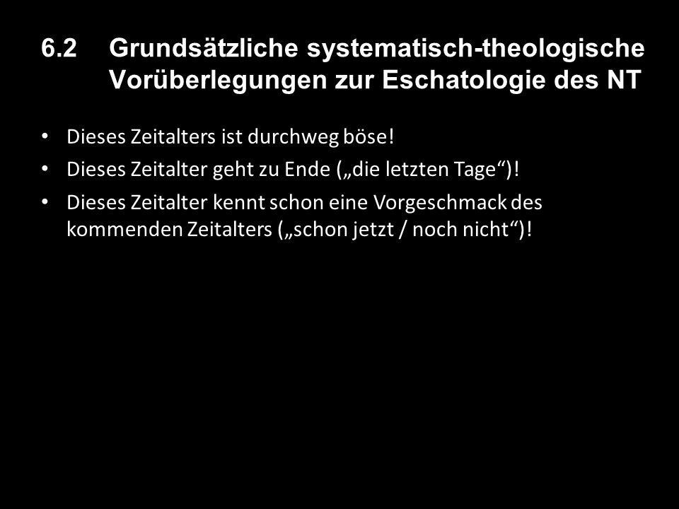 6.2 Grundsätzliche systematisch-theologische Vorüberlegungen zur Eschatologie des NT Dieses Zeitalters ist durchweg böse! Dieses Zeitalter geht zu End