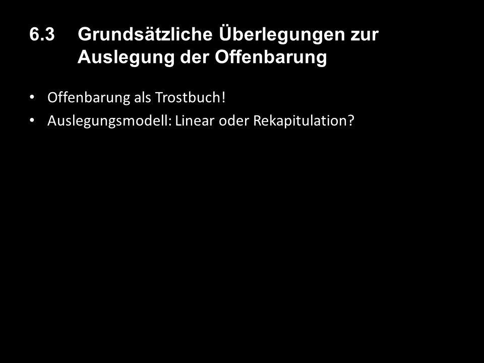 6.3 Grundsätzliche Überlegungen zur Auslegung der Offenbarung Offenbarung als Trostbuch! Auslegungsmodell: Linear oder Rekapitulation?