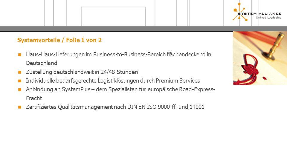 Systemvorteile / Folie 1 von 2 Haus-Haus-Lieferungen im Business-to-Business-Bereich flächendeckend in Deutschland Zustellung deutschlandweit in 24/48 Stunden Individuelle bedarfsgerechte Logistiklösungen durch Premium Services Anbindung an SystemPlus – dem Spezialisten für europäische Road-Express- Fracht Zertifiziertes Qualitätsmanagement nach DIN EN ISO 9000 ff.