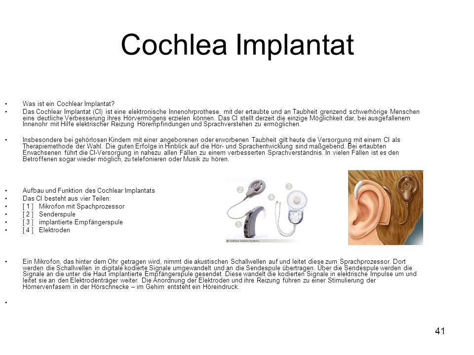 41 Cochlea Implantat Was ist ein Cochlear Implantat? Das Cochlear Implantat (CI) ist eine elektronische Innenohrprothese, mit der ertaubte und an Taub